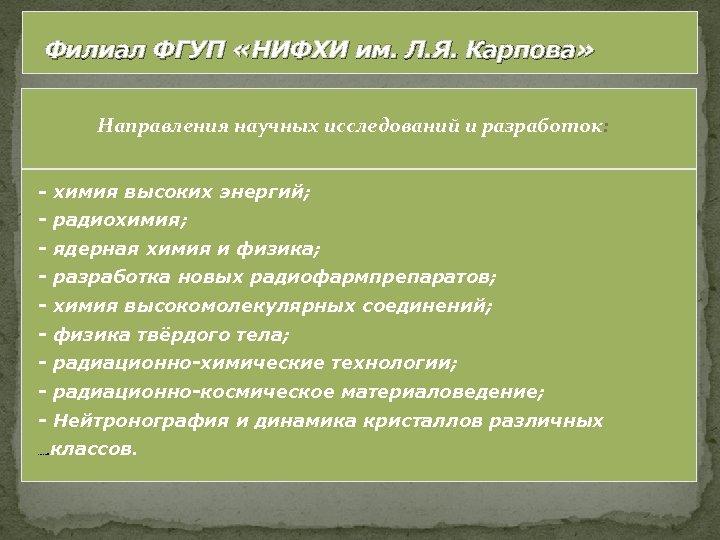 Филиал ФГУП «НИФХИ им. Л. Я. Карпова» Направления научных исследований и разработок: - химия