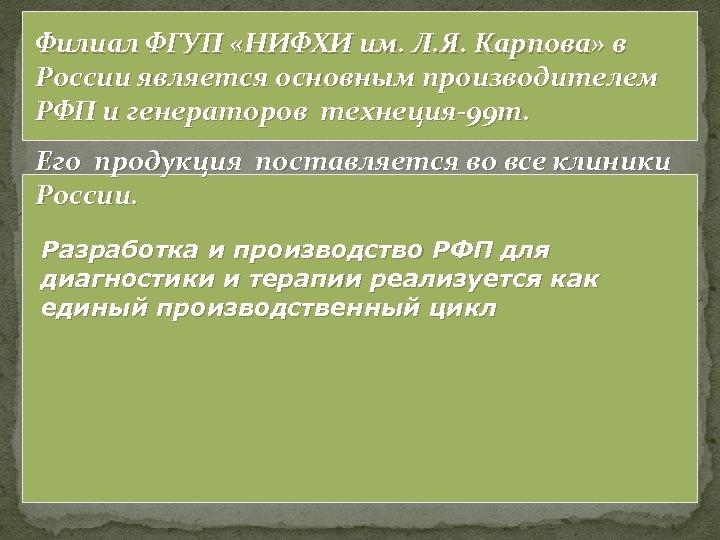 Филиал ФГУП «НИФХИ им. Л. Я. Карпова» в России является основным производителем РФП и
