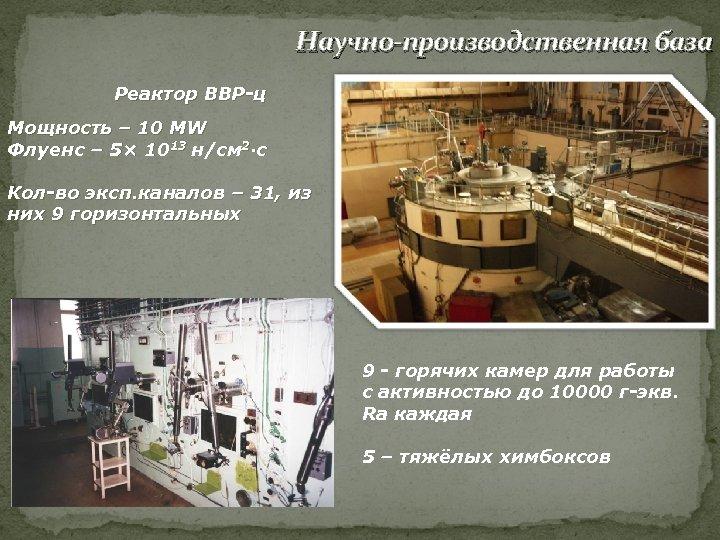 Научно-производственная база Реактор ВВР-ц Мощность – 10 MW Флуенс – 5× 1013 н/см 2·с