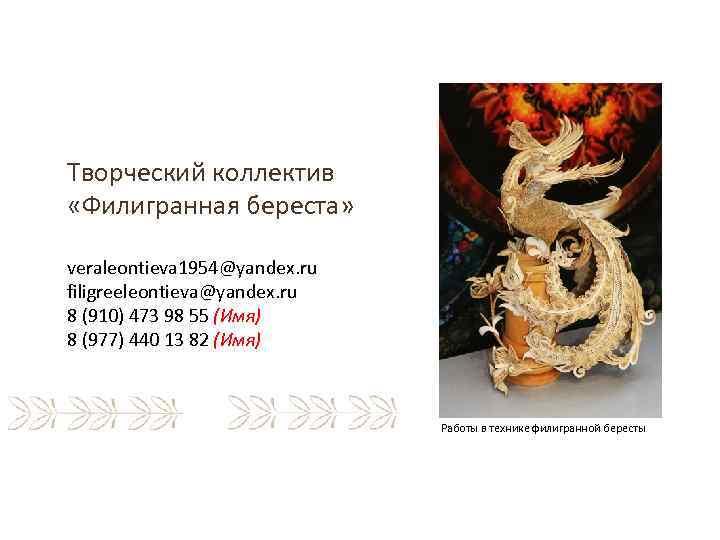 Творческий коллектив «Филигранная береста» veraleontieva 1954@yandex. ru filigreeleontieva@yandex. ru 8 (910) 473 98 55