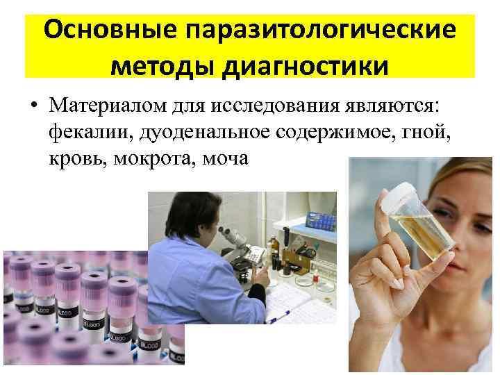 Основные паразитологические методы диагностики • Материалом для исследования являются: фекалии, дуоденальное содержимое, гной, кровь,