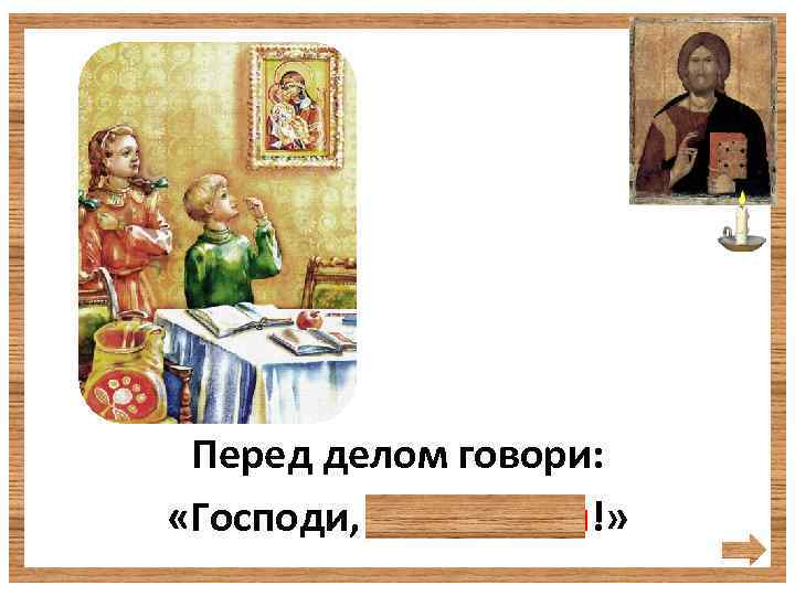 Перед делом говори: «Господи, благослови!»
