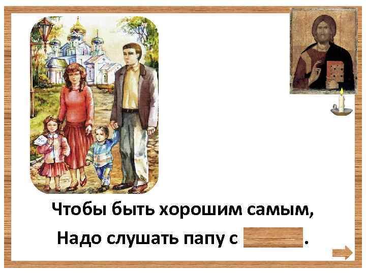 Чтобы быть хорошим самым, Надо слушать папу с мамой.