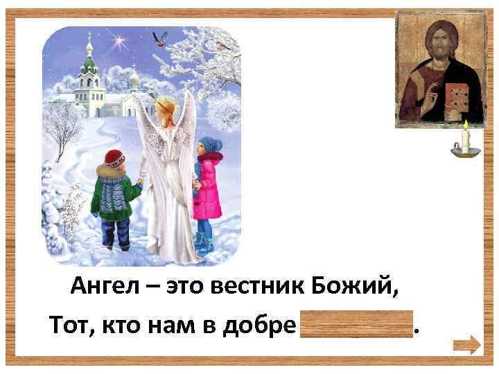 Ангел – это вестник Божий, Тот, кто нам в добре поможет.