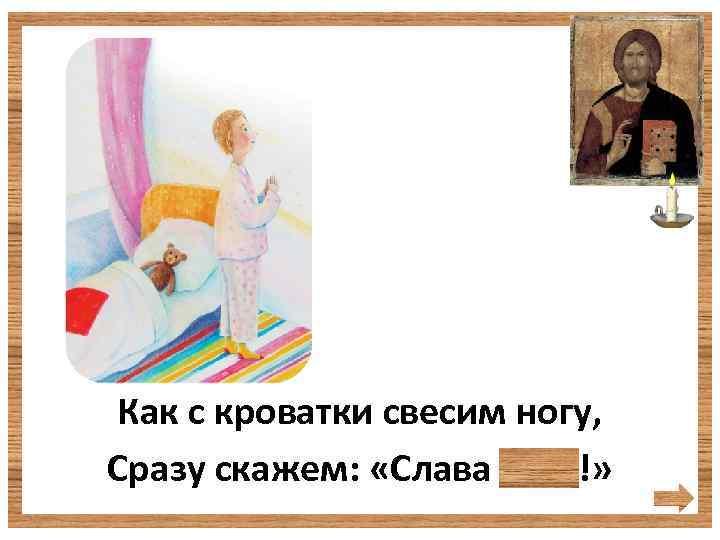 Как с кроватки свесим ногу, Сразу скажем: «Слава Богу!»