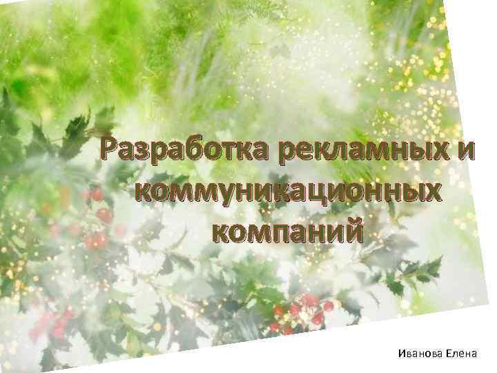 Разработка рекламных и коммуникационных компаний Иванова Елена