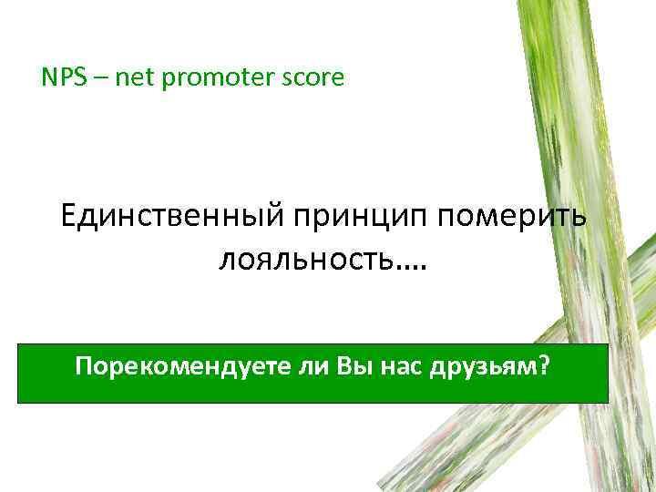 NPS – net promoter score Единственный принцип померить лояльность…. Порекомендуете ли Вы нас друзьям?