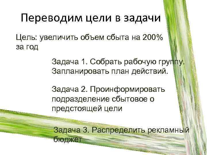 Переводим цели в задачи Цель: увеличить объем сбыта на 200% за год Задача 1.