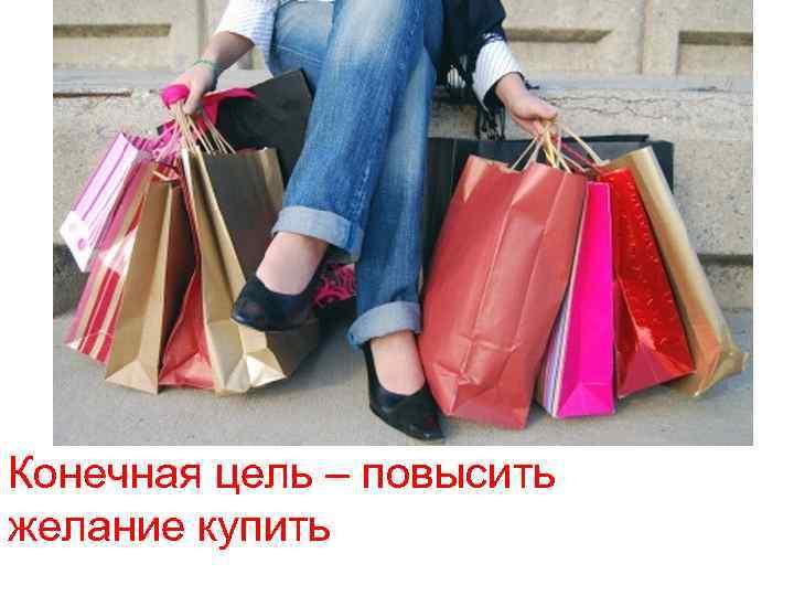 Конечная цель – повысить желание купить