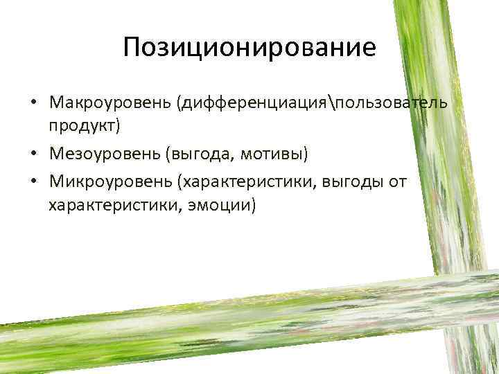 Позиционирование • Макроуровень (дифференциацияпользователь продукт) • Мезоуровень (выгода, мотивы) • Микроуровень (характеристики, выгоды от