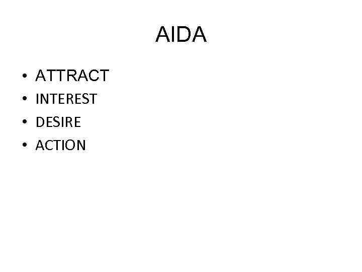 AIDA • • ATTRACT INTEREST DESIRE ACTION