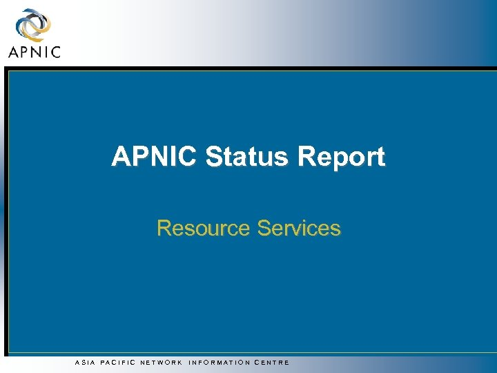 APNIC Status Report Resource Services ASIA PACIFIC NETWORK INFORMATION CENTRE