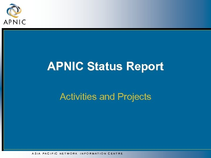 APNIC Status Report Activities and Projects ASIA PACIFIC NETWORK INFORMATION CENTRE