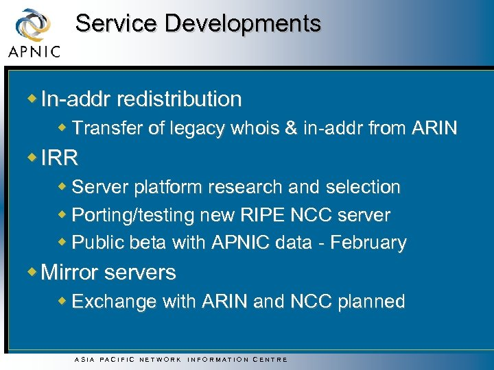 Service Developments w In-addr redistribution w Transfer of legacy whois & in-addr from ARIN