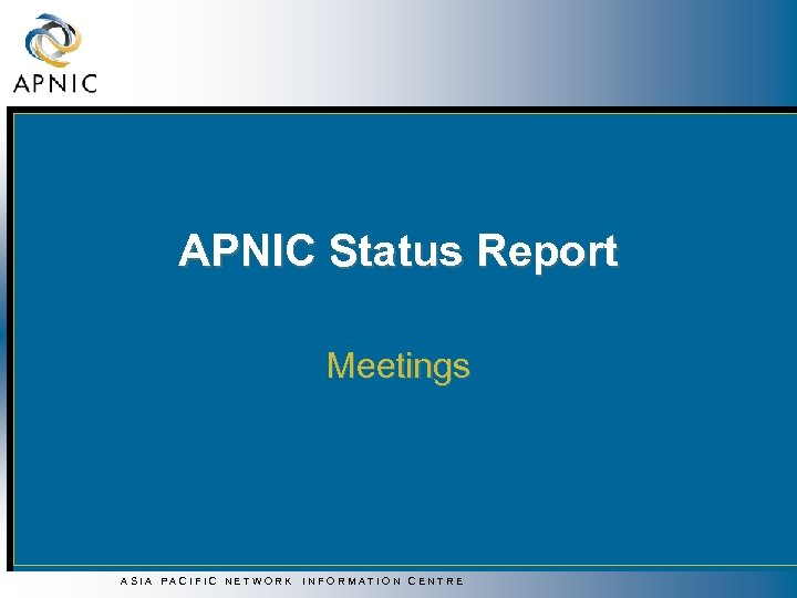 APNIC Status Report Meetings ASIA PACIFIC NETWORK INFORMATION CENTRE