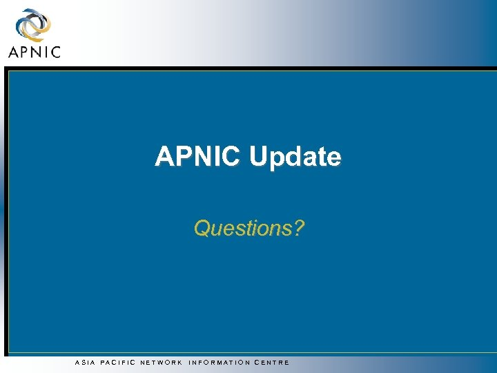 APNIC Update Questions? ASIA PACIFIC NETWORK INFORMATION CENTRE
