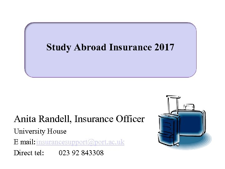 Study Abroad Insurance 2017 Anita Randell, Insurance Officer University House E mail: insurancesupport@port. ac.