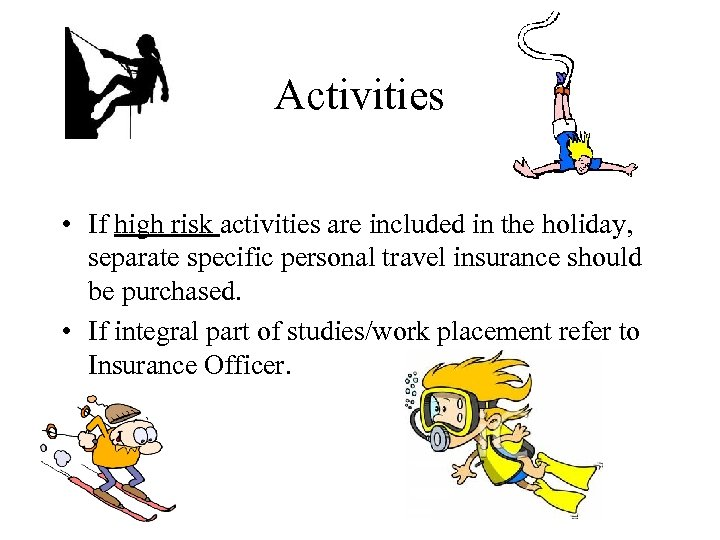 Activities • If high risk activities are included in the holiday, separate specific personal