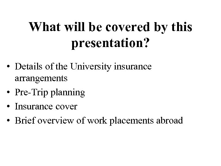 What will be covered by this presentation? • Details of the University insurance arrangements