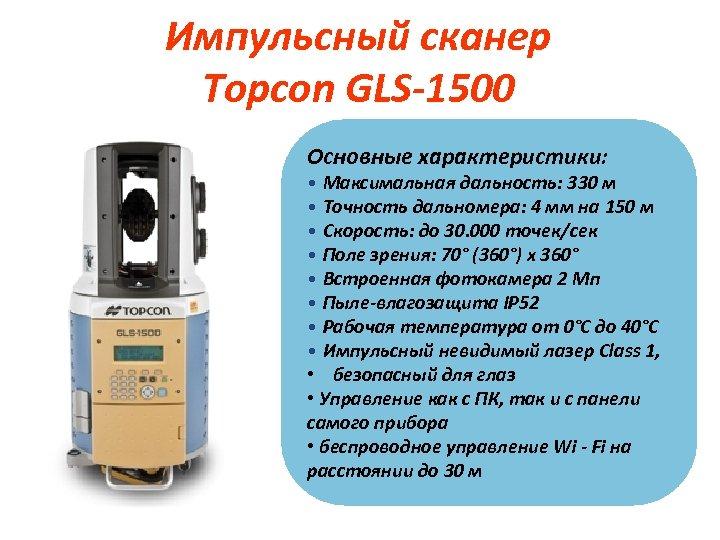 Импульсный сканер Topcon GLS-1500 Основные характеристики: • Максимальная дальность: 330 м • Точность дальномера: