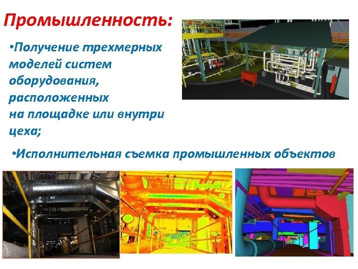 Промышленность: • Получение трехмерных моделей систем оборудования, расположенных на площадке или внутри цеха; •