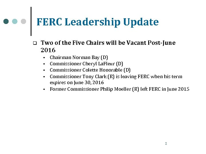 FERC Leadership Update q Two of the Five Chairs will be Vacant Post-June 2016