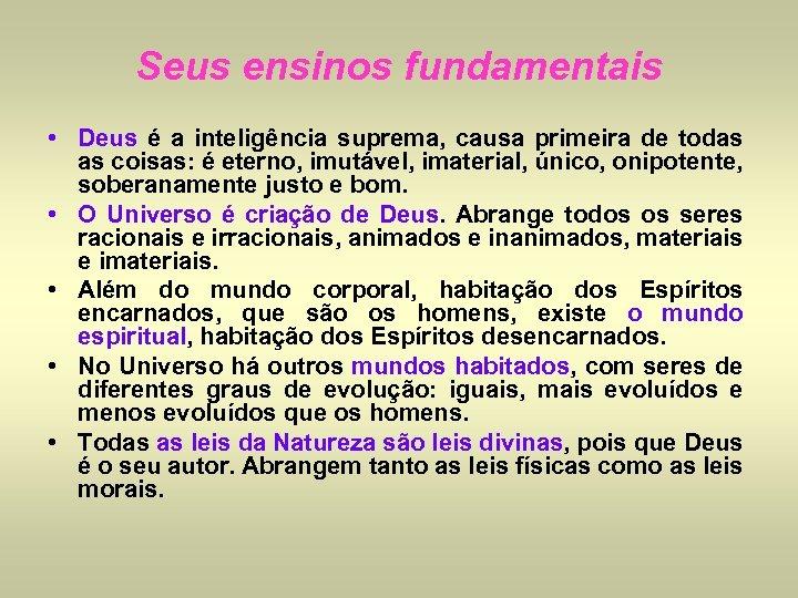Seus ensinos fundamentais • Deus é a inteligência suprema, causa primeira de todas as