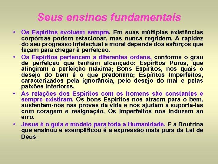 Seus ensinos fundamentais • Os Espíritos evoluem sempre. Em suas múltiplas existências corpóreas podem