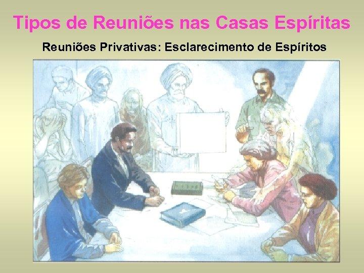 Tipos de Reuniões nas Casas Espíritas Reuniões Privativas: Esclarecimento de Espíritos