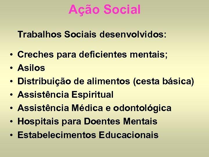 Ação Social Trabalhos Sociais desenvolvidos: • • Creches para deficientes mentais; Asilos Distribuição de