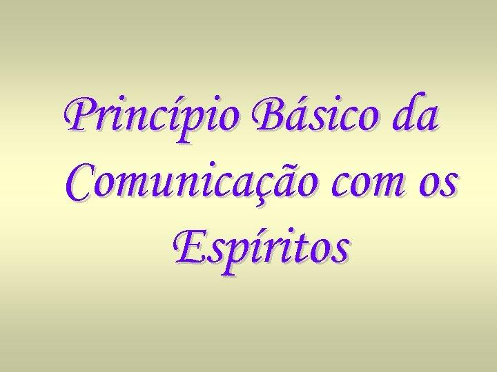 Princípio Básico da Comunicação com os Espíritos