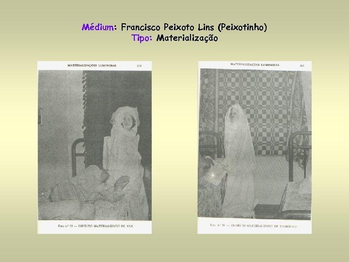 Médium: Francisco Peixoto Lins (Peixotinho) Tipo: Materialização