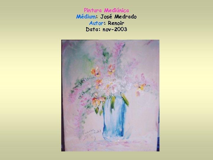 Pintura Mediúnica Médium: José Medrado Autor: Renoir Data: nov-2003
