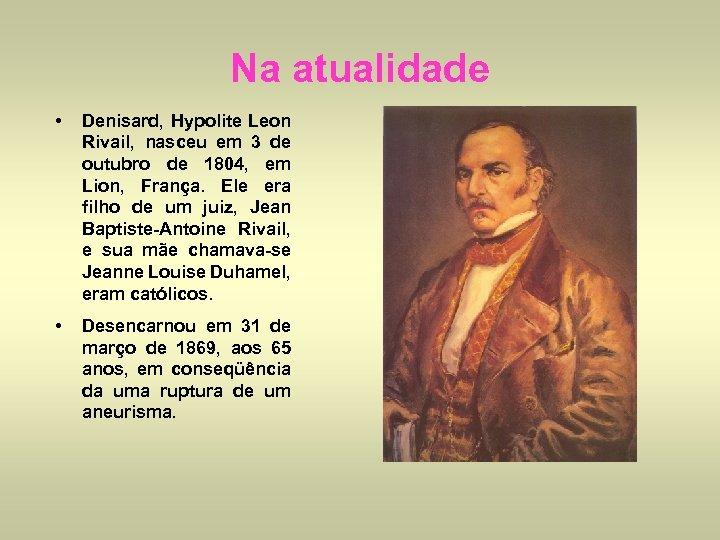 Na atualidade • Denisard, Hypolite Leon Rivail, nasceu em 3 de outubro de 1804,