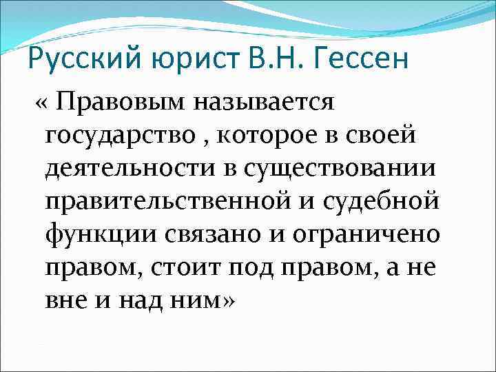 Русский юрист В. Н. Гессен « Правовым называется государство , которое в своей деятельности