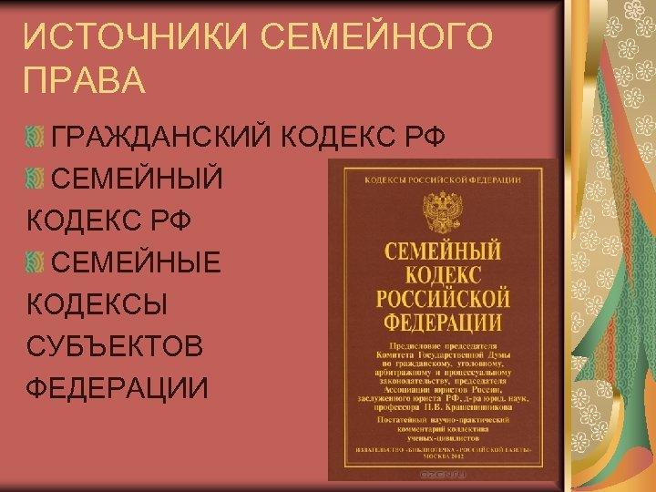 ИСТОЧНИКИ СЕМЕЙНОГО ПРАВА ГРАЖДАНСКИЙ КОДЕКС РФ СЕМЕЙНЫЕ КОДЕКСЫ СУБЪЕКТОВ ФЕДЕРАЦИИ