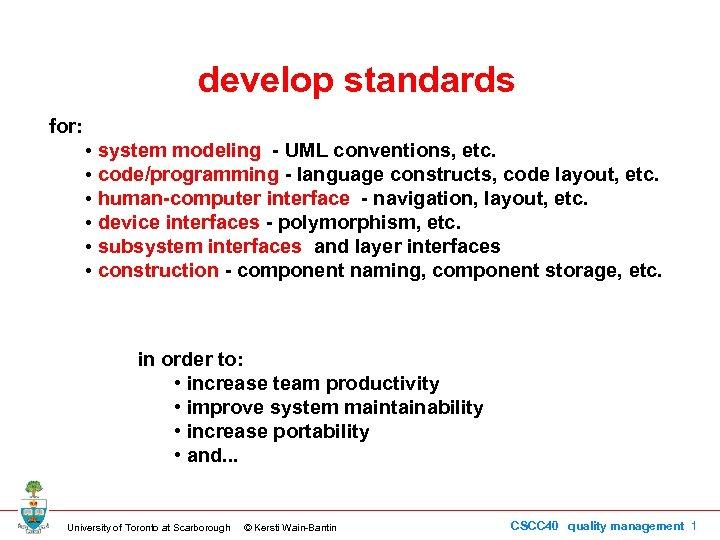 develop standards for: • system modeling - UML conventions, etc. • code/programming - language