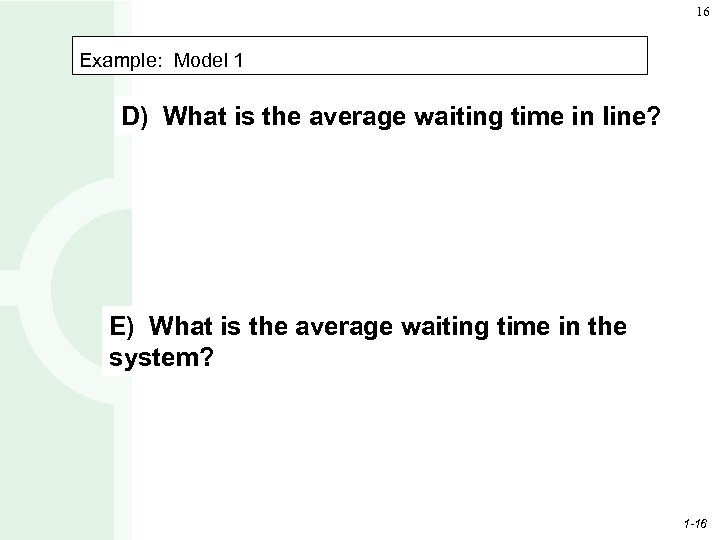 16 Example: Model 1 D) What is the average waiting time in line? E)
