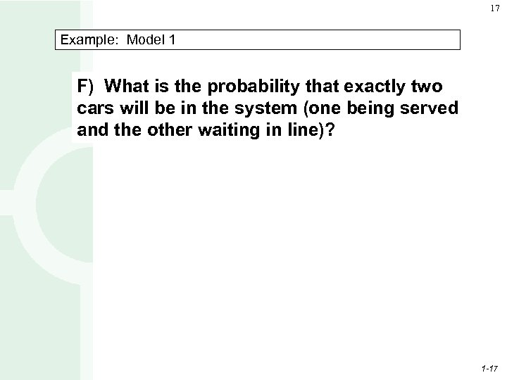17 Example: Model 1 F) What is the probability that exactly two cars will
