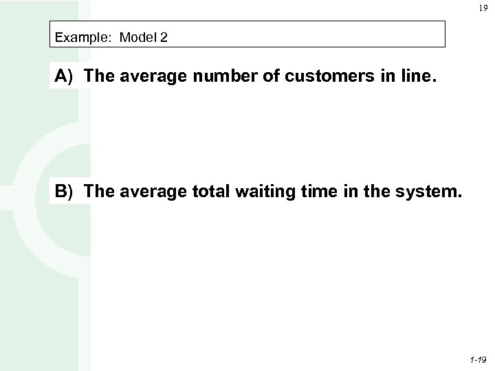 19 Example: Model 2 A) The average number of customers in line. B) The