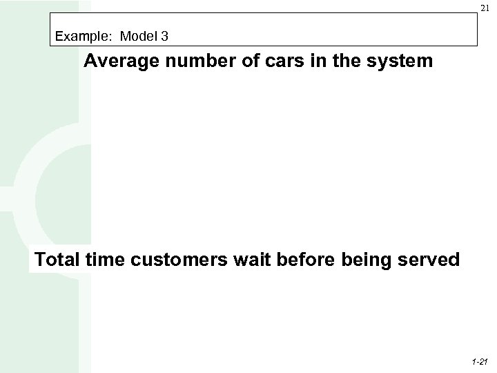 21 Example: Model 3 Average number of cars in the system Total time customers