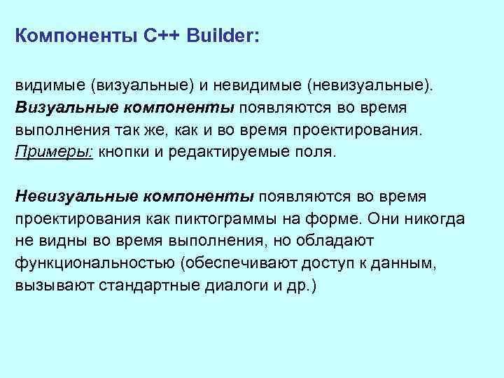 Компоненты C++ Builder: видимые (визуальные) и невидимые (невизуальные). Визуальные компоненты появляются во время выполнения
