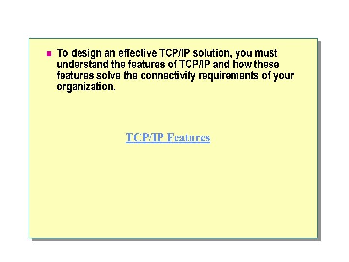 n To design an effective TCP/IP solution, you must understand the features of TCP/IP