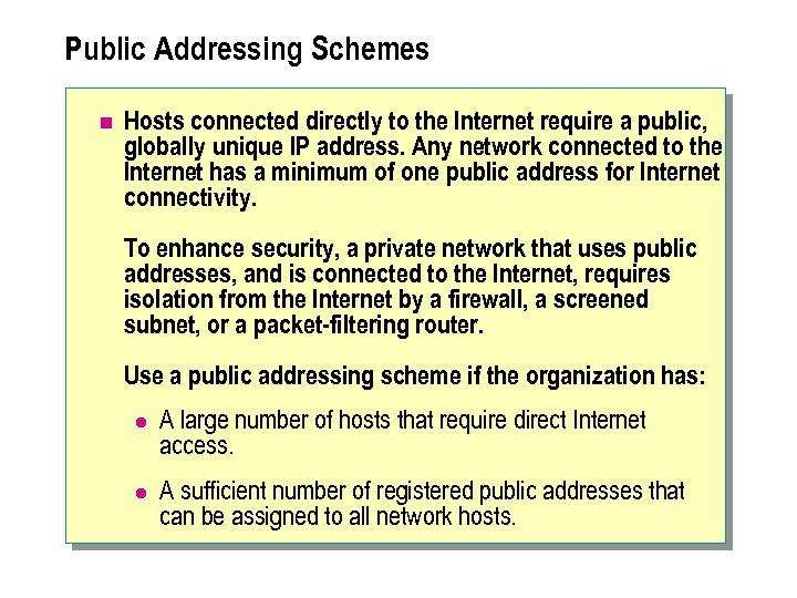 Public Addressing Schemes n Hosts connected directly to the Internet require a public, globally