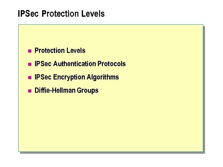 IPSec Protection Levels n IPSec Authentication Protocols n IPSec Encryption Algorithms n Diffie-Hellman Groups