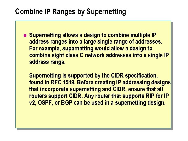 Combine IP Ranges by Supernetting n Supernetting allows a design to combine multiple IP