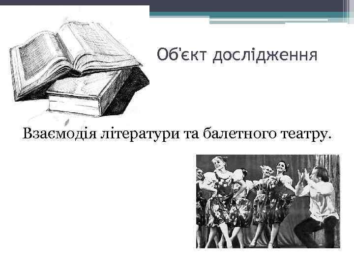 Об'єкт дослідження Взаємодія літератури та балетного театру.