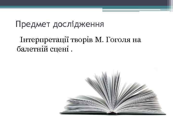 Предмет дослідження Інтерпретації творів М. Гоголя на балетній сцені.