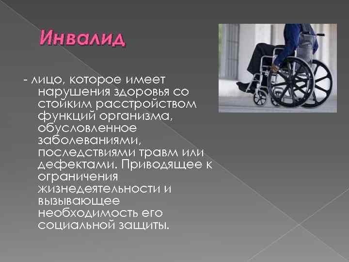 Инвалид лицо, которое имеет нарушения здоровья со стойким расстройством функций организма, обусловленное заболеваниями, последствиями