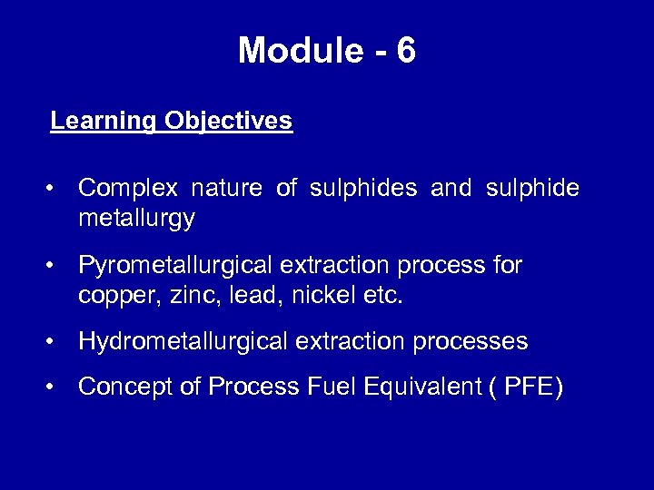 Module - 6 Learning Objectives • Complex nature of sulphides and sulphide metallurgy •